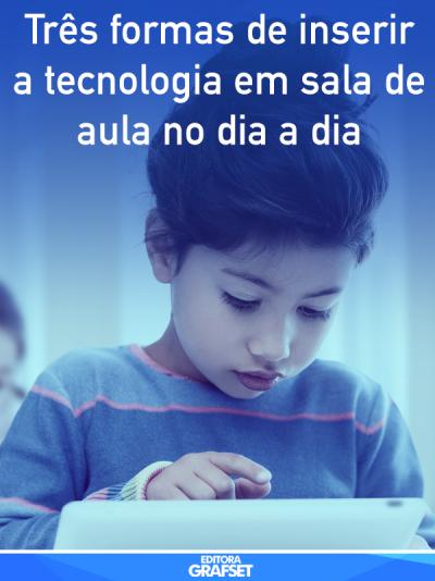 Três formas de inserir a tecnologia em sala de aula no dia a dia